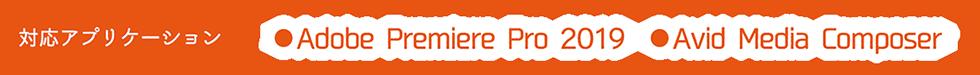 対応アプリケーション | Adobe Premiere 2019 Avid Media Composer